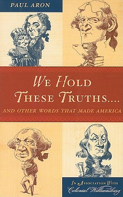 We Hold These Truths...: And Other Words That Made America - Aron, Paul