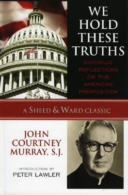 We Hold These Truths: Catholic Reflections on the American Proposition - Murray, John Courtney, and Lawler, Peter Augustine (Introduction by)