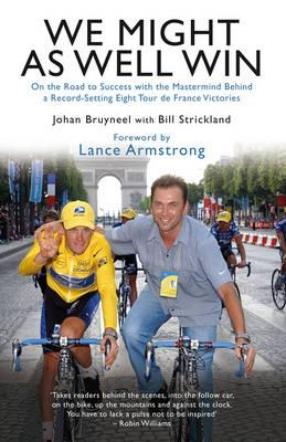 We Might as Well Win: On the Road to Success with the Mastermind Behind a Record-setting Eight Tour De France Victories - Bruyneel, Johan, and Strickland, Bill
