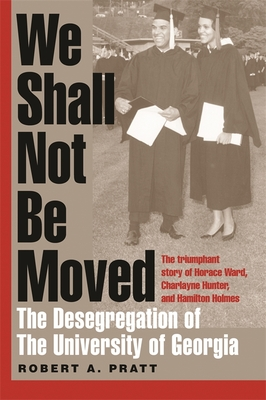 We Shall Not Be Moved: The Desegregation of the University of Georgia - Pratt, Robert A
