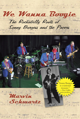 We Wanna Boogie: The Rockabilly Roots of Sonny Burgess and the Pacers - Schwartz, Marvin