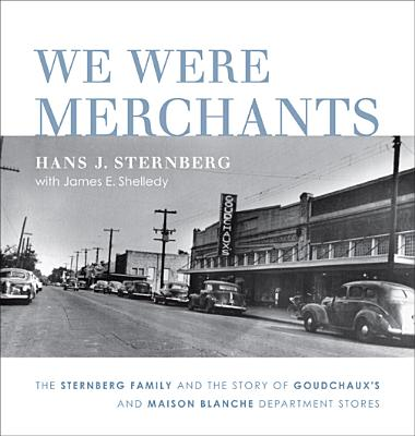 We Were Merchants: The Sternberg Family and the Story of Goudchaux's and Maison Blanche Department Stores - Sternberg, Hans J