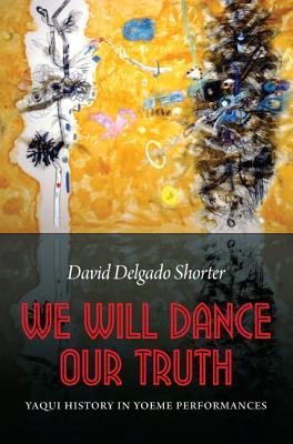 We Will Dance Our Truth: Yaqui History in Yoeme Performances - Shorter, David Delgado