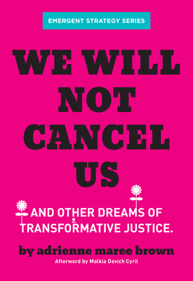 We Will Not Cancel Us: And Other Dreams of Transformative Justice - Brown, Adrienne Maree, and Devich-Cyril, Malkia (Afterword by)