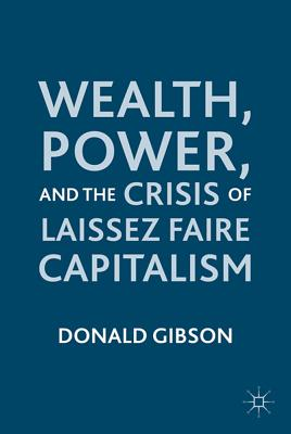 Wealth, Power, and the Crisis of Laissez Faire Capitalism - Gibson, Donald