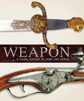 Weapon: A Visual History of Arms and Armor - DK Publishing, and Ford, Roger (Contributions by), and Grant, R G (Contributions by)