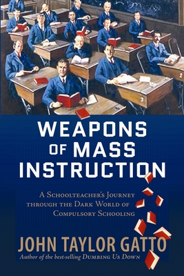Weapons of Mass Instruction: A Schoolteacher's Journey Through the Dark World of Compulsory Schooling - Gatto, John Taylor