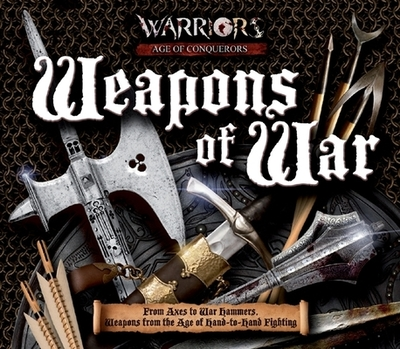 Weapons of War: From Axes to War Hammers, Weapons from the Age of Hand-To-Hand Fighting - Matthews, Rupert