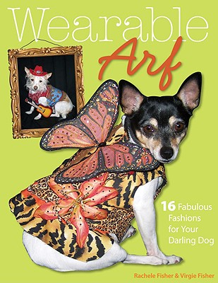 Wearable Arf: 16 Fabulous Fashions for Your Darling Dog - Fisher, Rachele, and Fisher, Virgie
