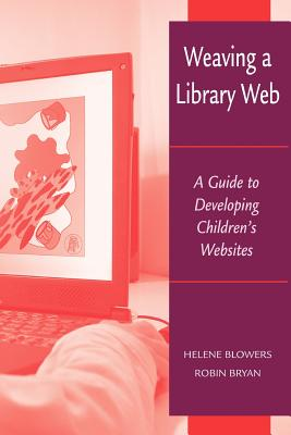 Weaving a Library Web: A Guide to Developing Children's Websites - Blowers, Helene