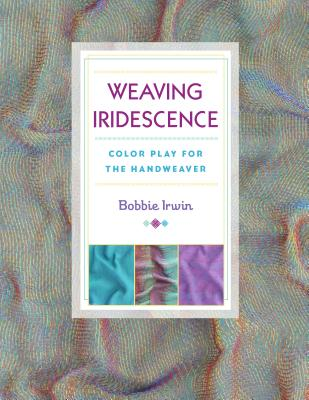 Weaving Iridescence: Color Play for the Handweaver - Irwin, Bobbie