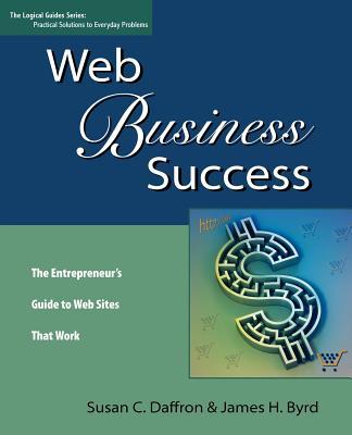 Web Business Success: The Entrepreneur's Guide to Web Sites That Work - Daffron, Susan C