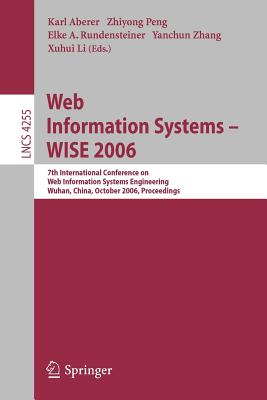 Web Information Systems - Wise 2006: 7th International Conference in Web Information Systems Engineering, Wuhan, China, October 23-26, 2006, Proceedings - Aberer, Karl (Editor), and Peng, Zhiyong (Editor), and Rundensteiner, Elke A (Editor)