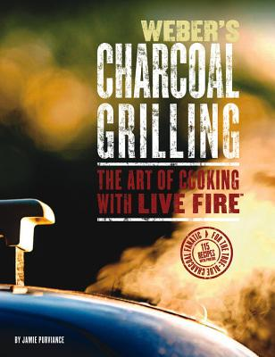 Weber's Charcoal Grilling: The Art of Cooking with Live Fire - Purviance, Jim, and Purviance, Jamie