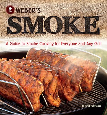 Weber's Smoke: A Guide to Smoke Cooking for Everyone and Any Grill - Purviance, Jamie