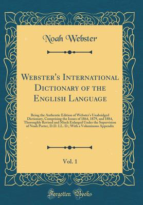 Webster's International Dictionary of the English Language: Being the Authentic Edition of Webster's Unabridged Dictionary, Comprising the Issues of 1864, 1879, and 1884, Thoroughly Revised and Much Enlarged Under the Supervision of Noah Porter, D.D. LL. - Webster, Noah