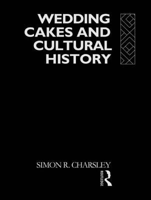 Wedding Cakes and Cultural History - Charsley, Simon, and Charsley Simon