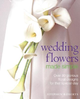 Wedding Flowers Made Simple: Over 80 Glorious Designs for That Special Day - Roberts, Stephen