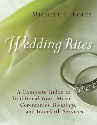 Wedding Rites: A Complete Guide to Traditional Vows, Music, Ceremonies, Blessings, and Interfaith Services - Foley, Michael P