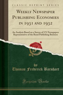 Weekly Newspaper Publishing Economies in 1931 and 1932: An Analysis Based on a Survey of 171 Newspapers Representative of the Rural Publishing Business (Classic Reprint) - Barnhart, Thomas Frederick