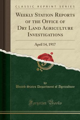 Weekly Station Reports of the Office of Dry Land Agriculture Investigations: April 14, 1917 (Classic Reprint) - Agriculture, United States Department of