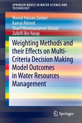 Weighting Methods and Their Effects on Multi-Criteria Decision Making Model Outcomes in Water Resources Management - Zardari, Noorul Hassan