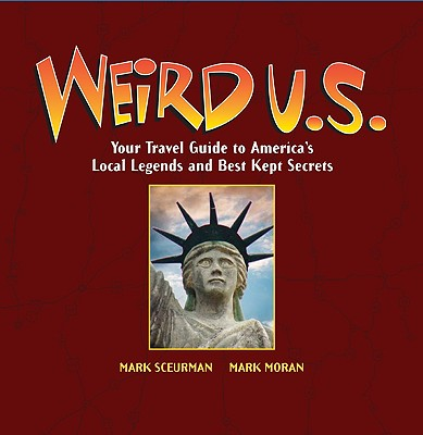 Weird U.S.: Your Travel Guide to America's Local Legends and Best Kept Secrets - Moran, Mark, and Sceurman, Mark