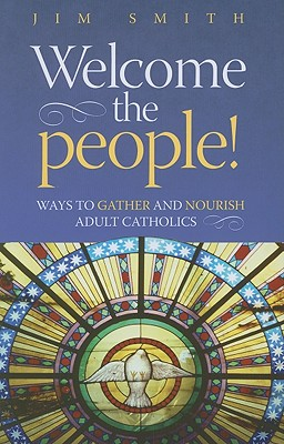 Welcome the People!: Ways to Gather and Nourish Adult Catholics - Smith, Jim, Jr.