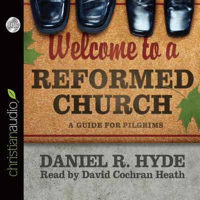 Welcome to a Reformed Church: A Guide for Pilgrims - Hyde, Daniel R, and Heath, David Cochran, Mr. (Narrator)