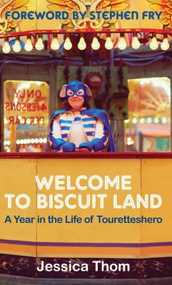 Welcome to Biscuit Land: A Year in the Life of Touretteshero - Thom, Jessica, and Fry, Stephen (Foreword by)
