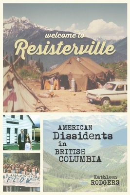 Welcome to Resisterville: American Dissidents in British Columbia - Rodgers, Kathleen, R.Ph.