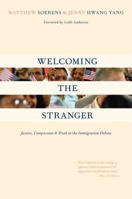 Welcoming the Stranger: Justice, Compassion Truth in the Immigration Debate - Soerens, Matthew, and Hwang, Jenny, and Hwang Yang, Jenny