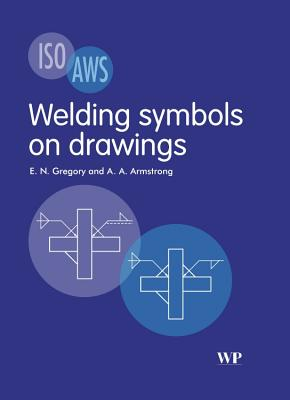 Welding Symbols On Drawings - Gregory, E. N., and Armstrong, A. A.