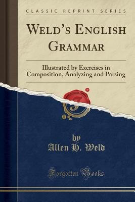 Weld's English Grammar: Illustrated by Exercises in Composition, Analyzing and Parsing (Classic Reprint) - Weld, Allen H