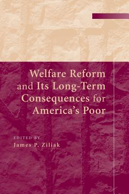 Welfare Reform and its Long-Term Consequences for America's Poor - Ziliak, James P. (Editor)