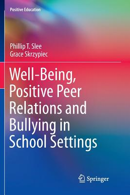 Well-Being, Positive Peer Relations and Bullying in School Settings - Slee, Phillip T, and Skrzypiec, Grace