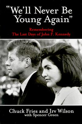 We'll Never Be Young Again: Remembering the Last Days of John F. Kennedy - Fries, Chuck, and Wilson, Irv, and Green, Spencer
