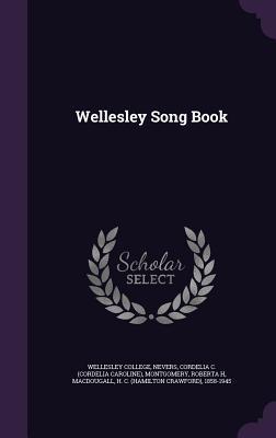Wellesley Song Book - Nevers, Cordelia C, and Montgomery, Roberta H, and Wellesley College (Creator)