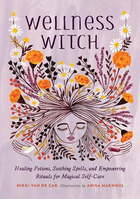 Wellness Witch: Healing Potions, Soothing Spells, and Empowering Rituals for Magical Self-Care - Van De Car, Nikki