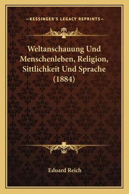 Weltanschauung Und Menschenleben, Religion, Sittlichkeit Und Sprache (1884) - Reich, Eduard
