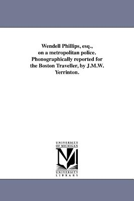 Wendell Phillips, Esq., on a Metropolitan Police. Phonographically Reported for the Boston Traveller, by J.M.W. Yerrinton. - Phillips, Wendell