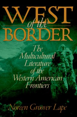 West of the Border: The Multicultural Literature of the Western American Frontiers - Lape, Noreen Groover