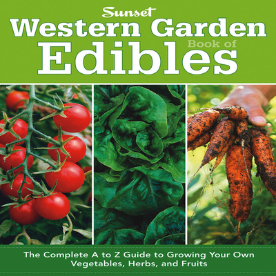 Western Garden Book of Edibles: The Complete A to Z Guide to Growing Your Own Vegetables, Herbs, and Fruits - The Editors of Sunset