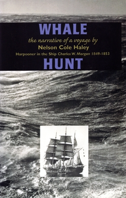 Whale Hunt: The Narrative of a Voyage by Nelson Cole Haley, Harpooner in the Ship Charles W. Morgan 1849-1853 - Haley, Nelson Cole
