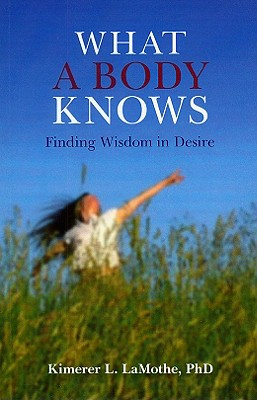 What a Body Knows: Finding Wisdom in Desire - Lamothe, Kimerer L