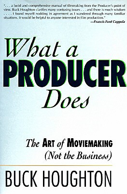 What a Producer Does: The Art of Moviemaking (Not the Business) - Houghton, Buck