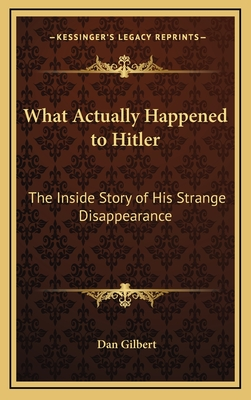 What Actually Happened to Hitler: The Inside Story of His Strange Disappearance - Gilbert, Dan, Deacon