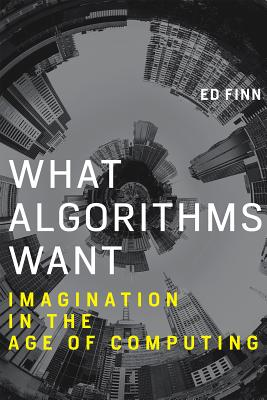 What Algorithms Want: Imagination in the Age of Computing - Finn, Ed