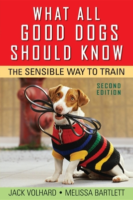 What All Good Dogs Should Know: The Sensible Way to Train - Volhard, Jack, and Bartlett, Melissa