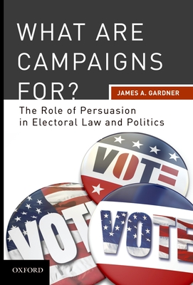 What Are Campaigns For?: The Role of Persuasion in Electoral Law and Politics - Gardner, James A